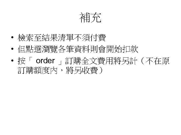 補充 • 檢索至結果清單不須付費 • 但點選瀏覽各筆資料則會開始扣款 • 按「 order 」訂購全文費用將另計(不在原 訂購額度內,將另收費)