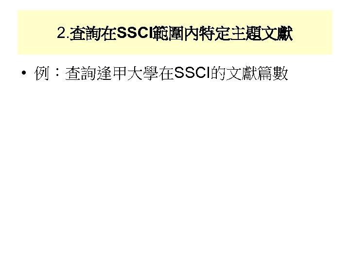 2. 查詢在SSCI範圍內特定主題文獻 • 例:查詢逢甲大學在SSCI的文獻篇數