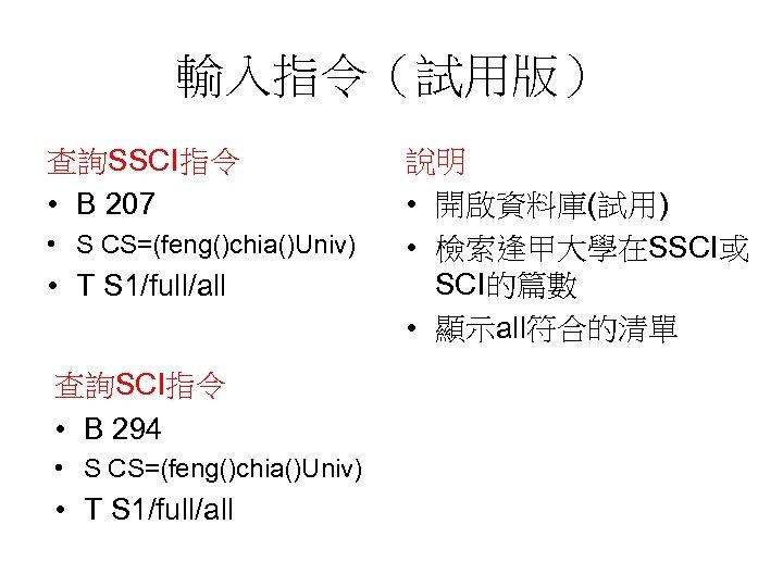 輸入指令(試用版) 查詢SSCI指令 • B 207 • S CS=(feng()chia()Univ) • T S 1/full/all 查詢SCI指令 •