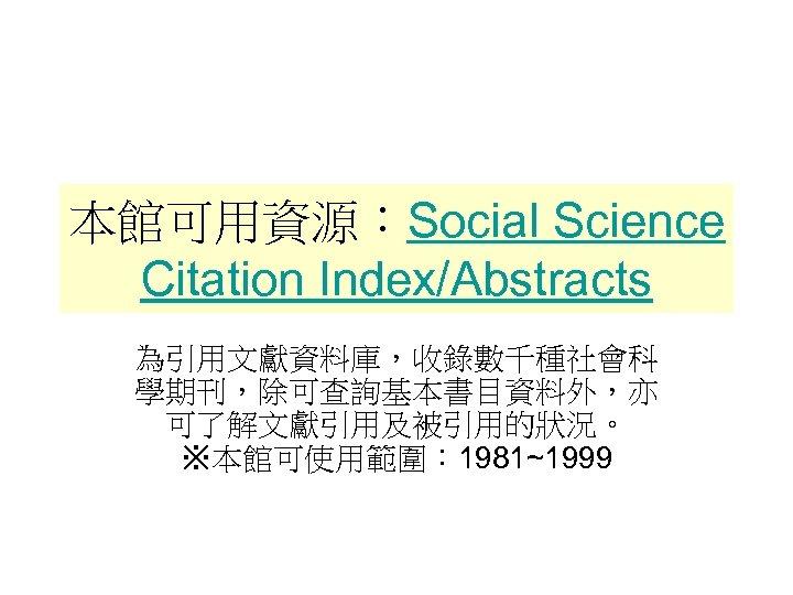 本館可用資源:Social Science Citation Index/Abstracts 為引用文獻資料庫,收錄數千種社會科 學期刊,除可查詢基本書目資料外,亦 可了解文獻引用及被引用的狀況。 ※本館可使用範圍: 1981~1999
