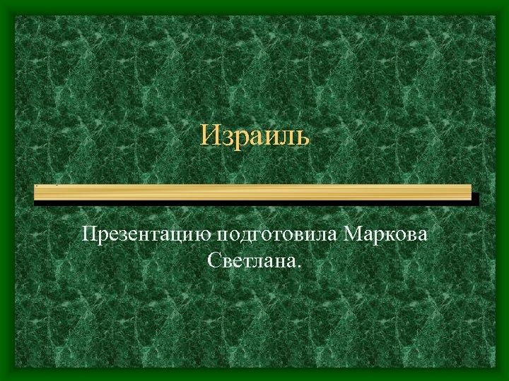 Израиль Презентацию подготовила Маркова Светлана.