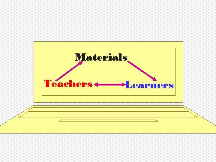 Materials Teachers Learners