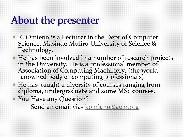 About the presenter K. Omieno is a Lecturer in the Dept of Computer Science,