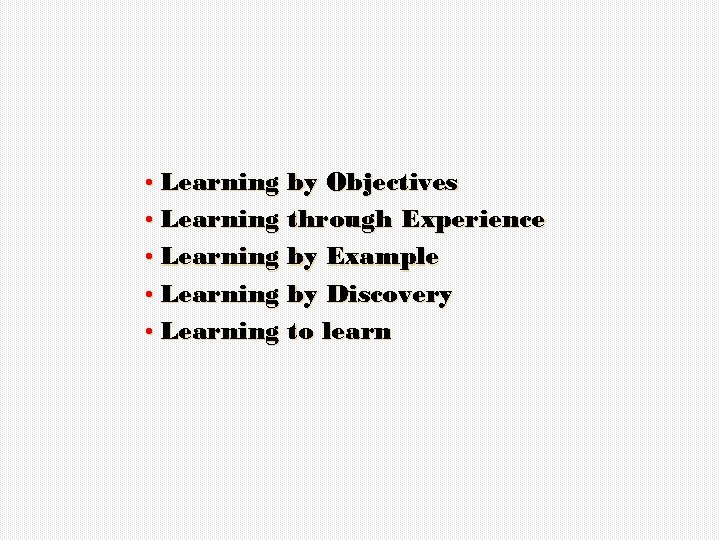 • Learning by Objectives • Learning through Experience • Learning by Example •