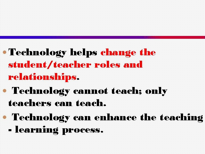 Technology helps change the student/teacher roles and relationships. Technology cannot teach; only teachers