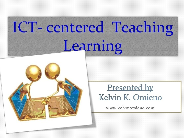 ICT- centered Teaching Learning www. kelvinomieno. com