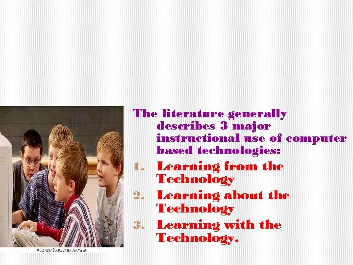 The literature generally describes 3 major instructional use of computer based technologies: Learning from