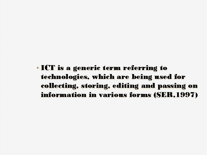 • ICT is a generic term referring to technologies, which are being used