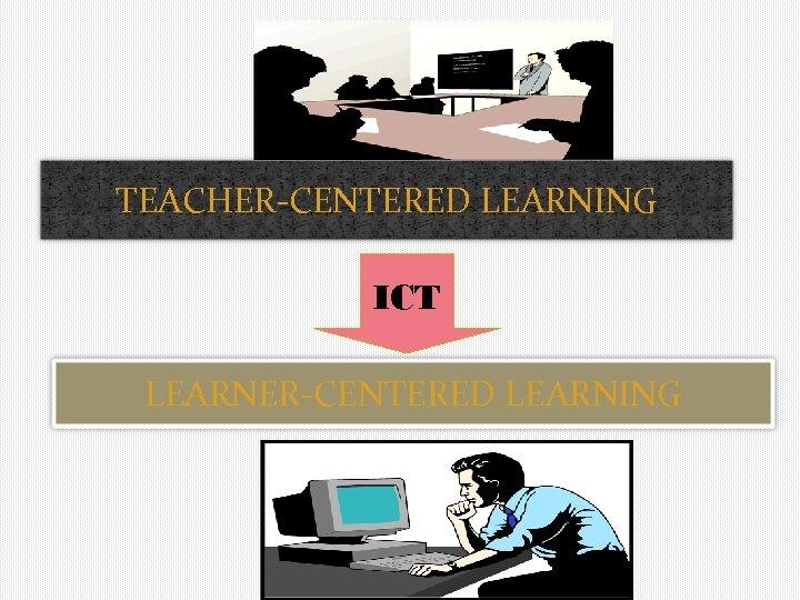 TEACHER-CENTERED LEARNING ICT LEARNER-CENTERED LEARNING