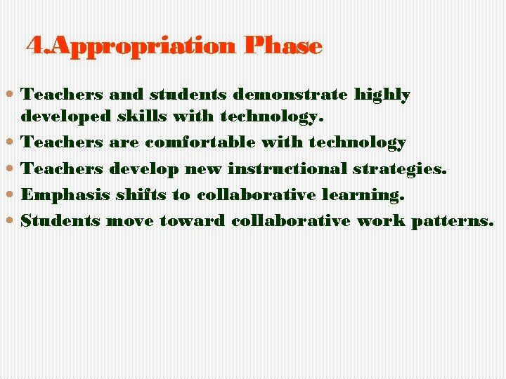 4. Appropriation Phase Teachers and students demonstrate highly developed skills with technology. Teachers are