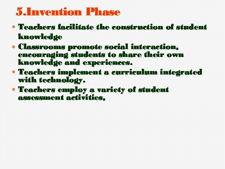 5. Invention Phase Teachers facilitate the construction of student knowledge Classrooms promote social interaction,