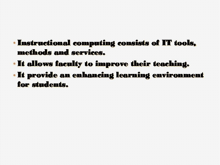 • Instructional computing consists of IT tools, methods and services. • It allows