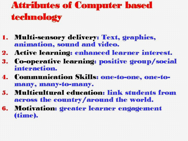 Attributes of Computer based technology 1. 2. 3. 4. 5. 6. Multi-sensory delivery: Text,