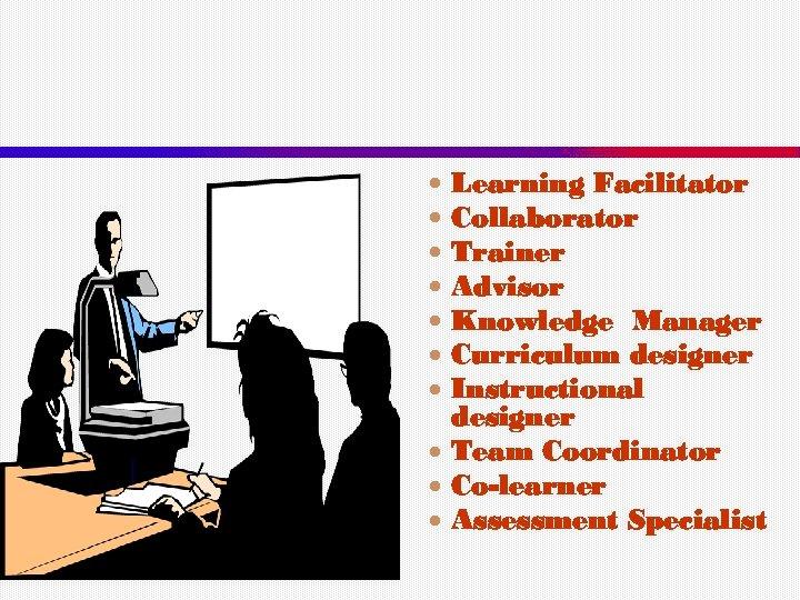 Learning Facilitator Collaborator Trainer Advisor Knowledge Manager Curriculum designer Instructional designer Team Coordinator Co-learner