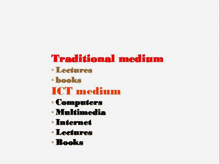 Traditional medium • Lectures • books ICT medium • Computers • Multimedia • Internet