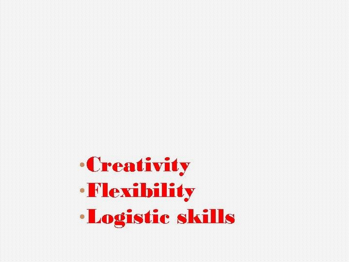 • Creativity • Flexibility • Logistic skills