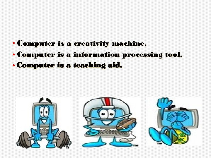 • Computer is a creativity machine, • Computer is a information processing tool,