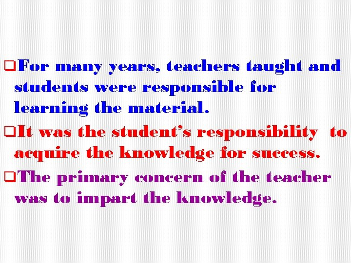 q. For many years, teachers taught and students were responsible for learning the material.