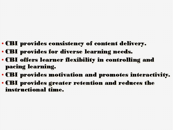 • CBI provides consistency of content delivery. • CBI provides for diverse learning