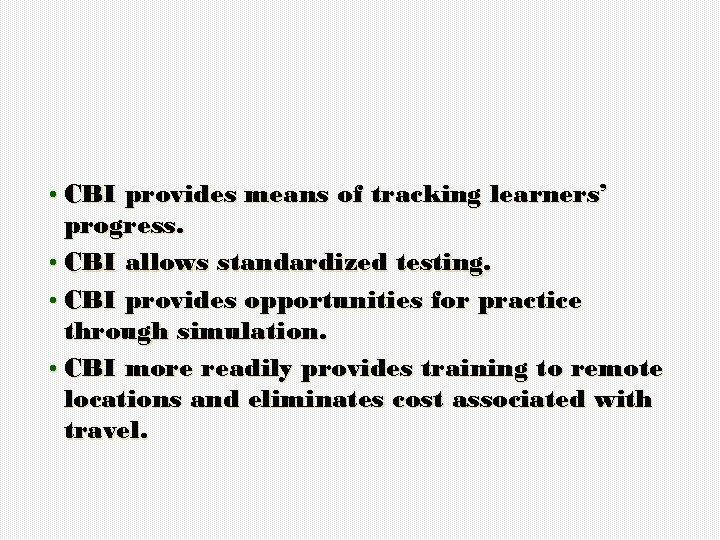 • CBI provides means of tracking learners' progress. • CBI allows standardized testing.