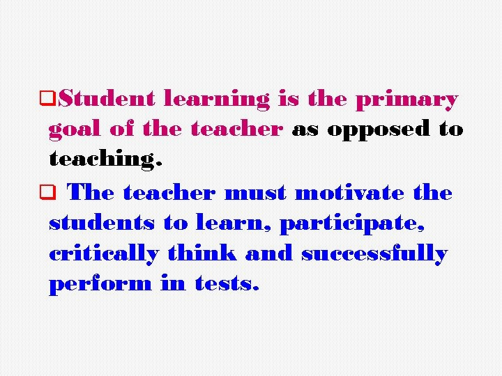 q. Student learning is the primary goal of the teacher as opposed to teaching.