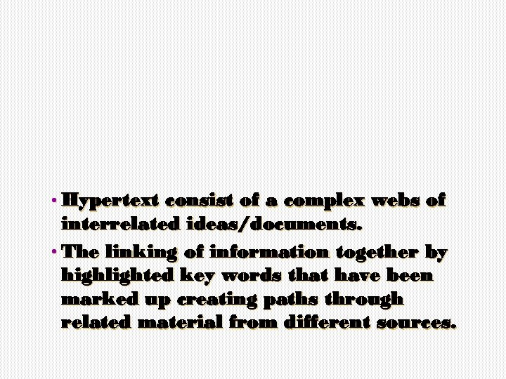 • Hypertext consist of a complex webs of interrelated ideas/documents. • The linking