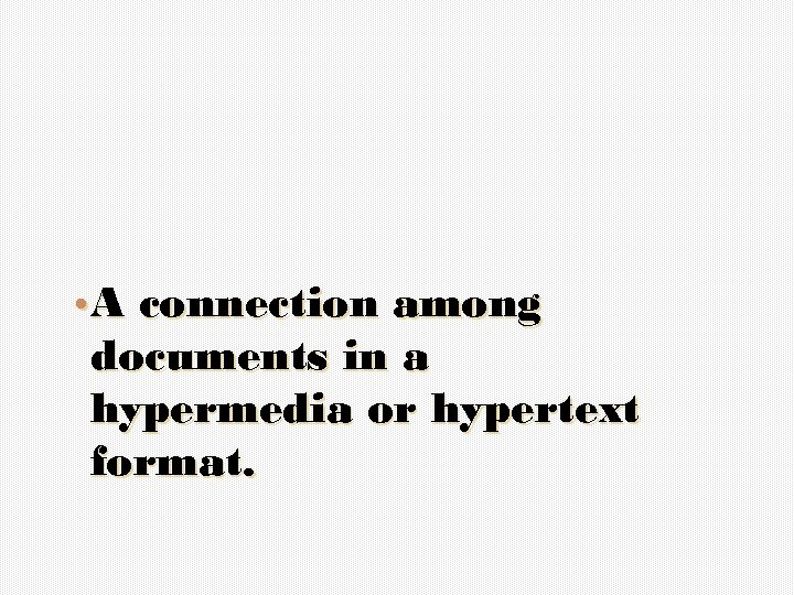 • A connection among documents in a hypermedia or hypertext format.