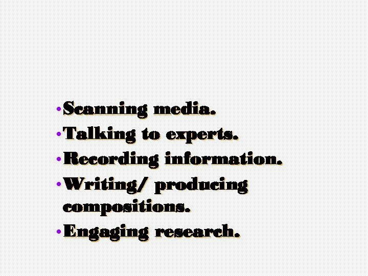• Scanning media. • Talking to experts. • Recording information. • Writing/ producing