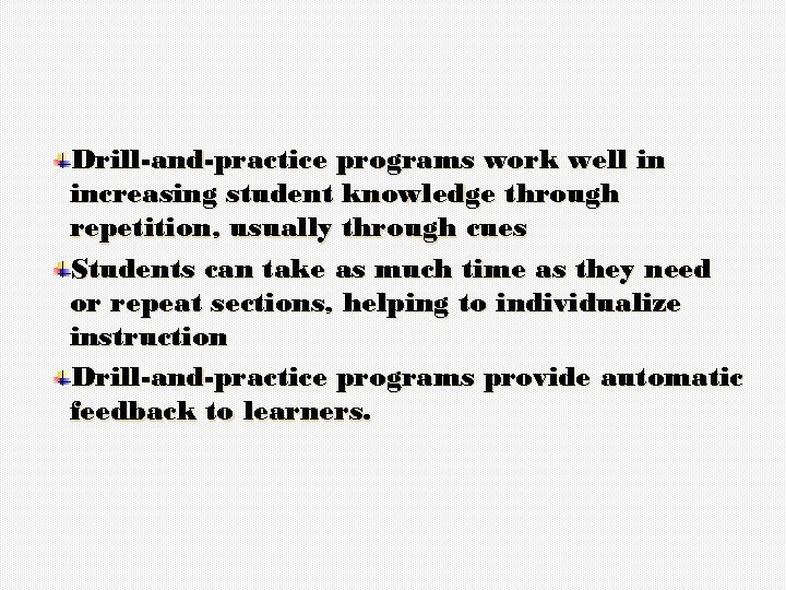 Drill-and-practice programs work well in increasing student knowledge through repetition, usually through cues Students