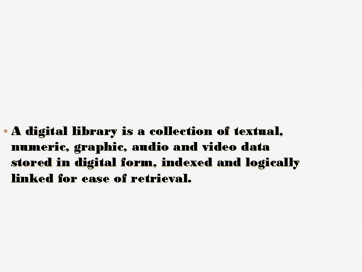 • A digital library is a collection of textual, numeric, graphic, audio and
