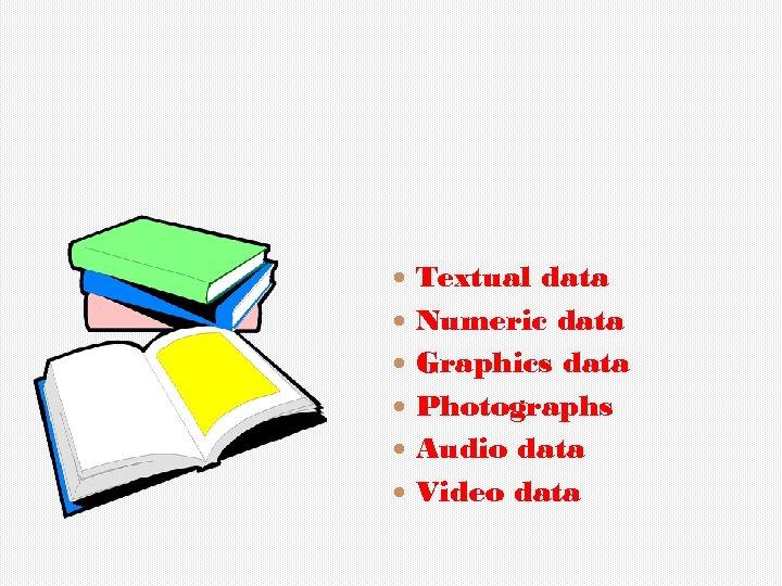 Textual data Numeric data Graphics data Photographs Audio data Video data