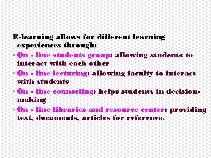 E-learning allows for different learning experiences through: • On - line students group: allowing