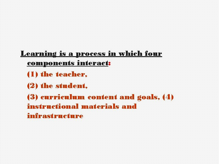 Learning is a process in which four components interact: (1) the teacher, (2) the