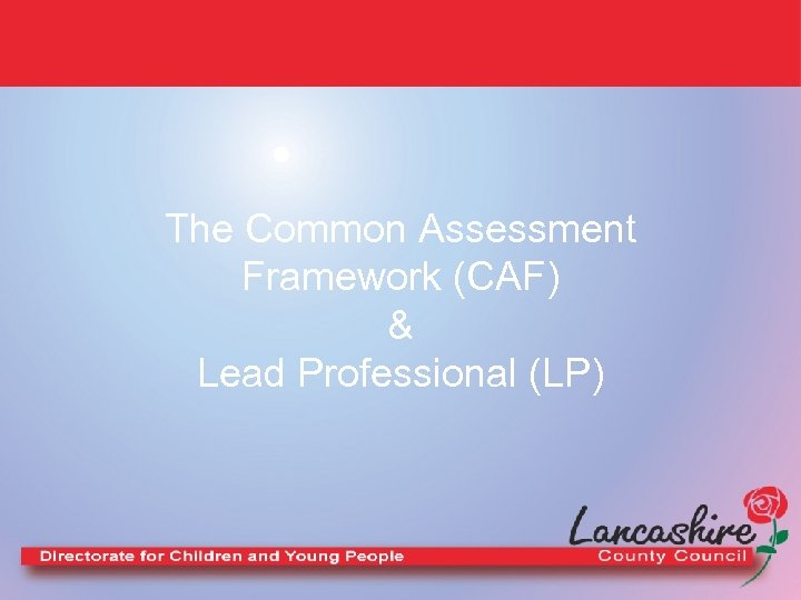 The Common Assessment Framework (CAF) & Lead Professional (LP)