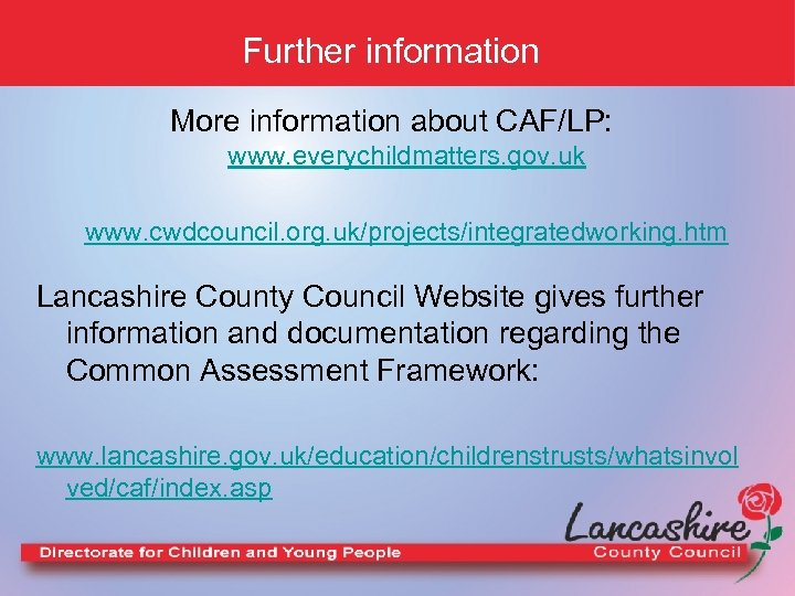 Further information More information about CAF/LP: www. everychildmatters. gov. uk www. cwdcouncil. org. uk/projects/integratedworking.