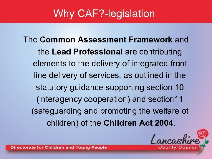 Why CAF? -legislation The Common Assessment Framework and the Lead Professional are contributing elements
