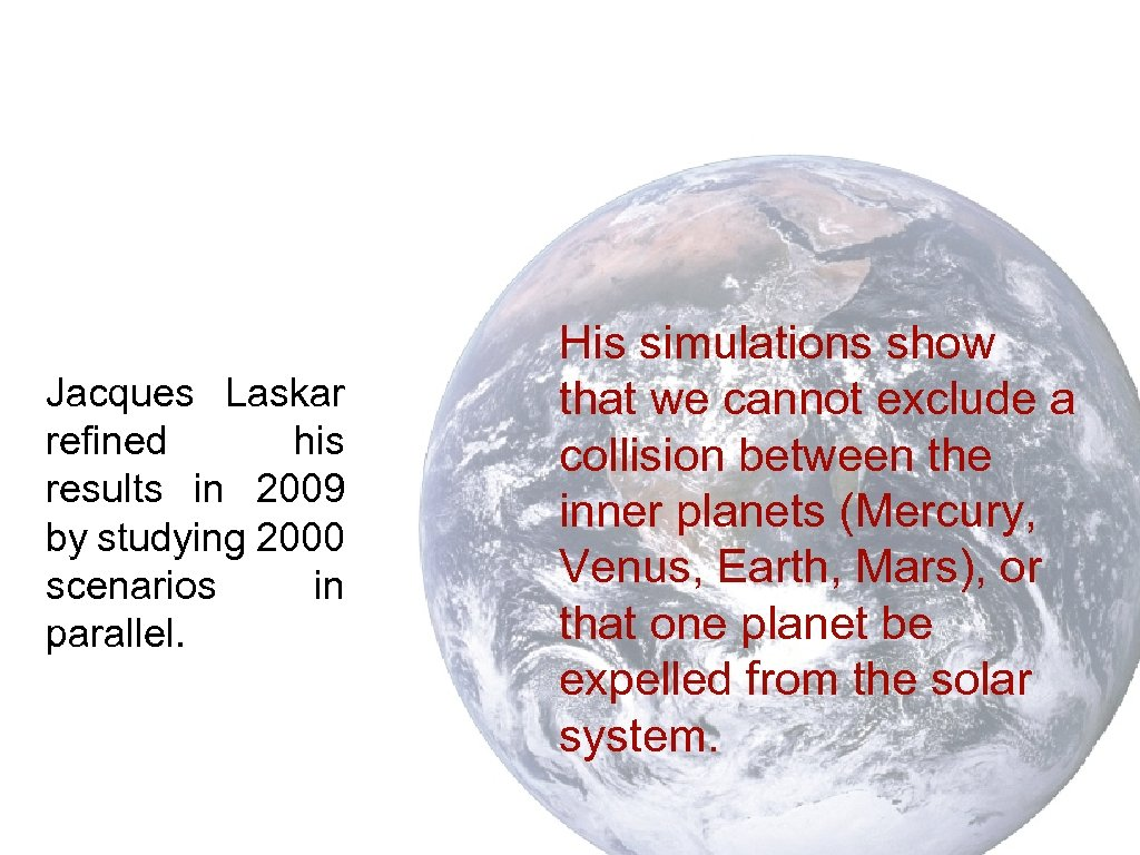 Jacques Laskar refined his results in 2009 by studying 2000 scenarios in parallel. His