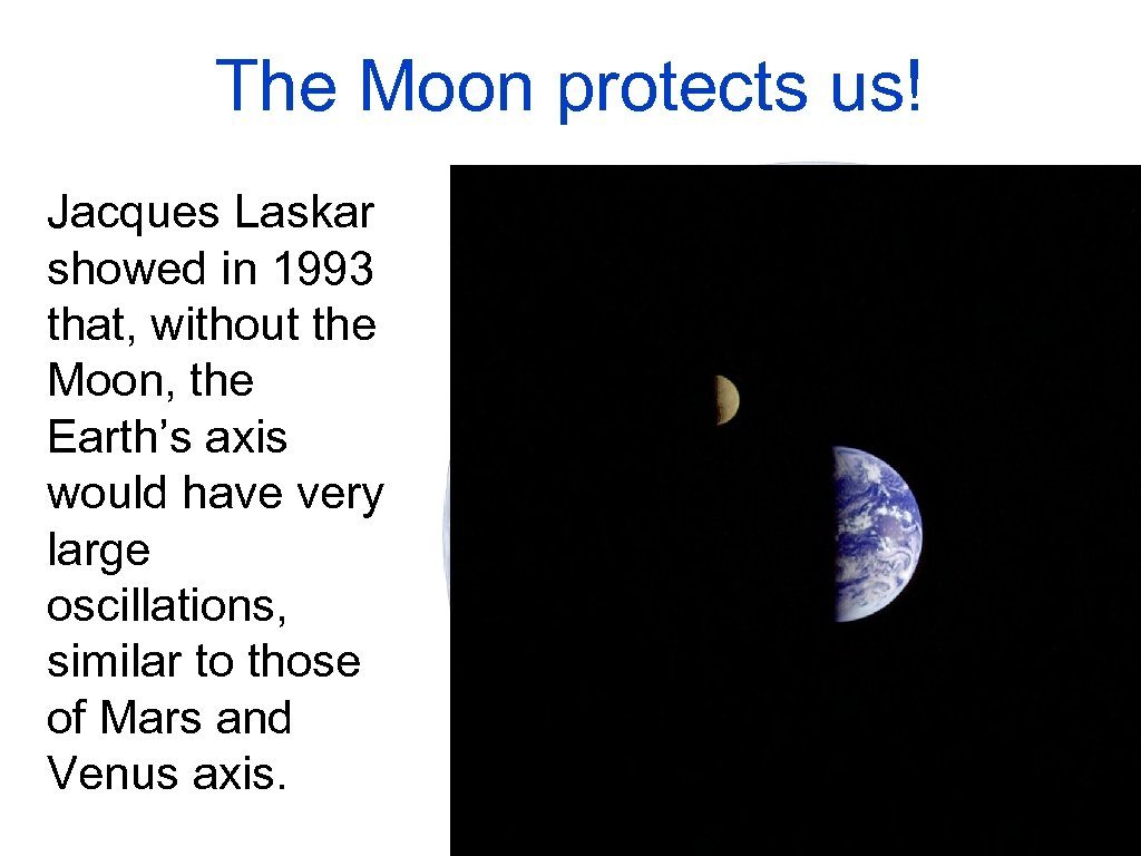 The Moon protects us! Jacques Laskar showed in 1993 that, without the Moon, the