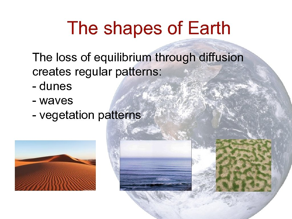 The shapes of Earth The loss of equilibrium through diffusion creates regular patterns: -