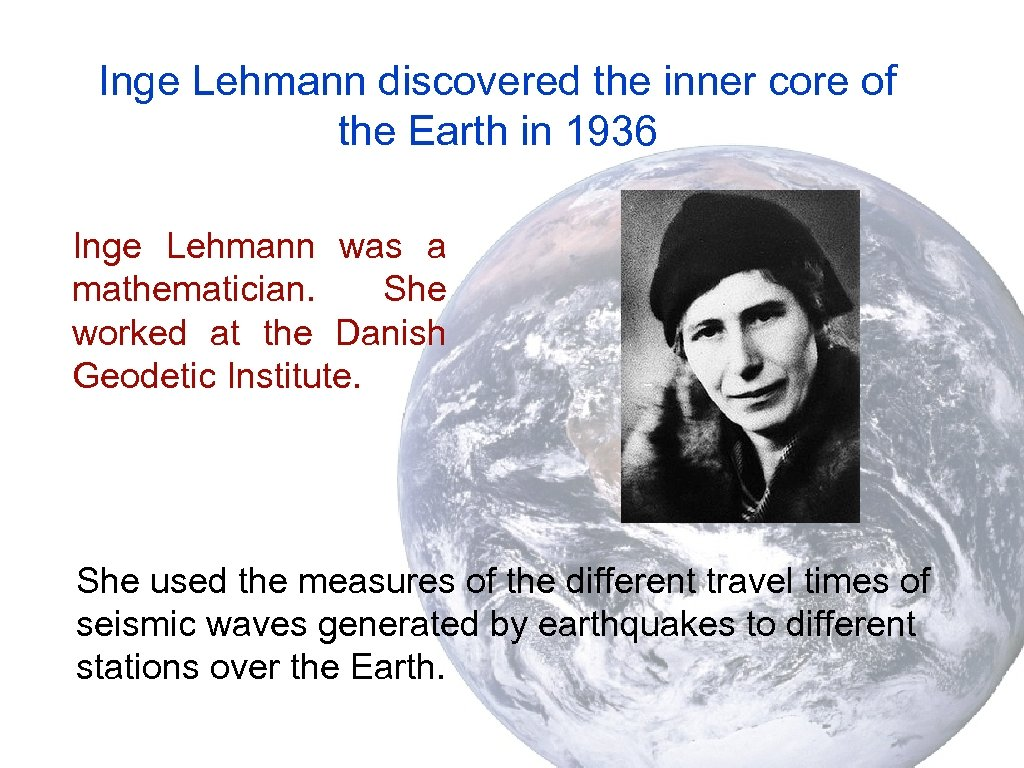 Inge Lehmann discovered the inner core of the Earth in 1936 Inge Lehmann was