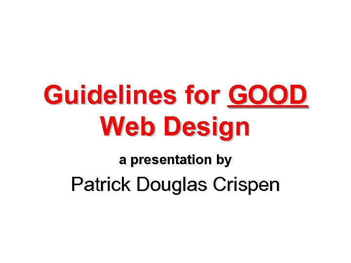 Guidelines for GOOD Web Design a presentation by Patrick Douglas Crispen