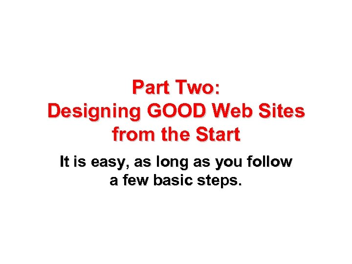 Part Two: Designing GOOD Web Sites from the Start It is easy, as long