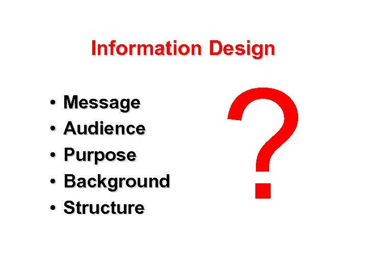 Information Design • • • Message Audience Purpose Background Structure ?