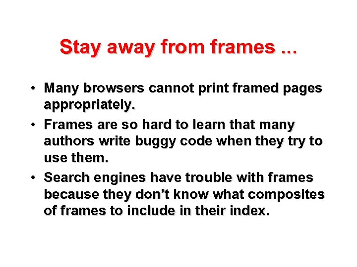 Stay away from frames. . . • Many browsers cannot print framed pages appropriately.