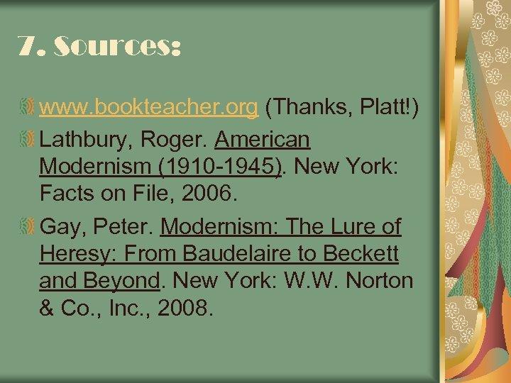 7. Sources: www. bookteacher. org (Thanks, Platt!) Lathbury, Roger. American Modernism (1910 -1945). New