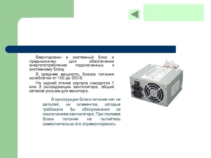 Вмонтирован в системный блок и предназначен для обеспечения энергопотребления подключенных к системному блоку. В