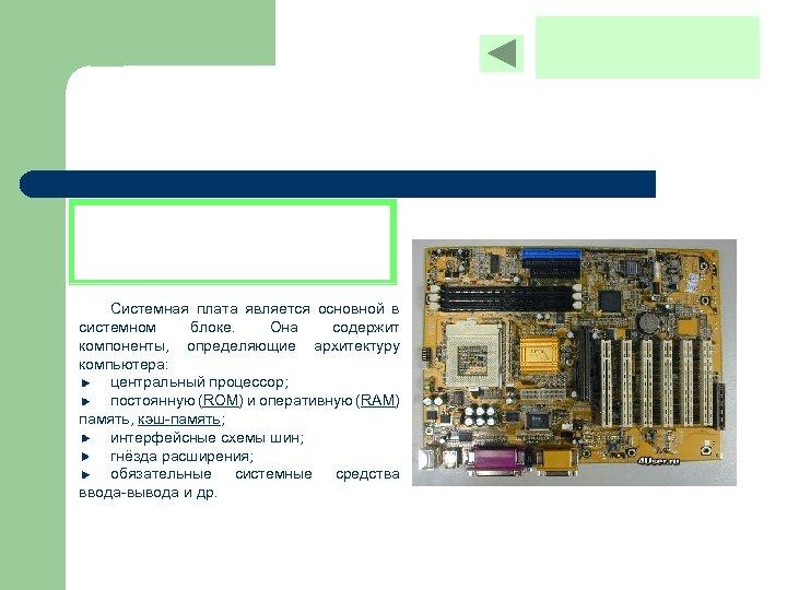 Системная плата является основной в системном блоке. Она содержит компоненты, определяющие архитектуру компьютера: центральный