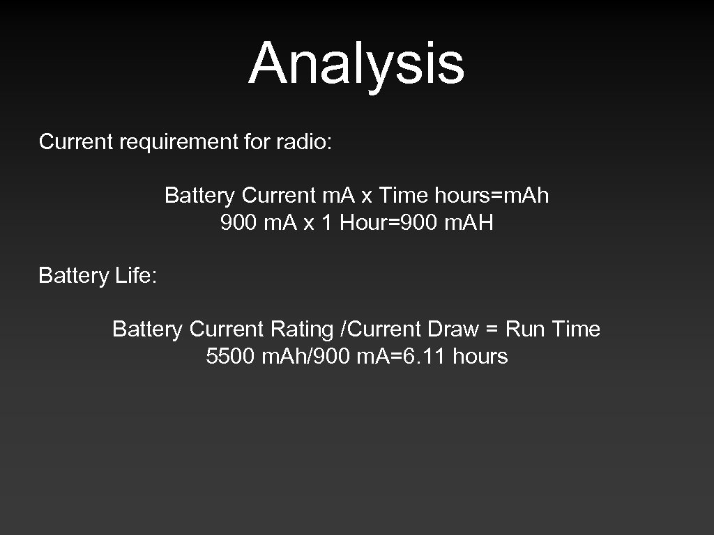 Analysis Current requirement for radio: Battery Current m. A x Time hours=m. Ah 900