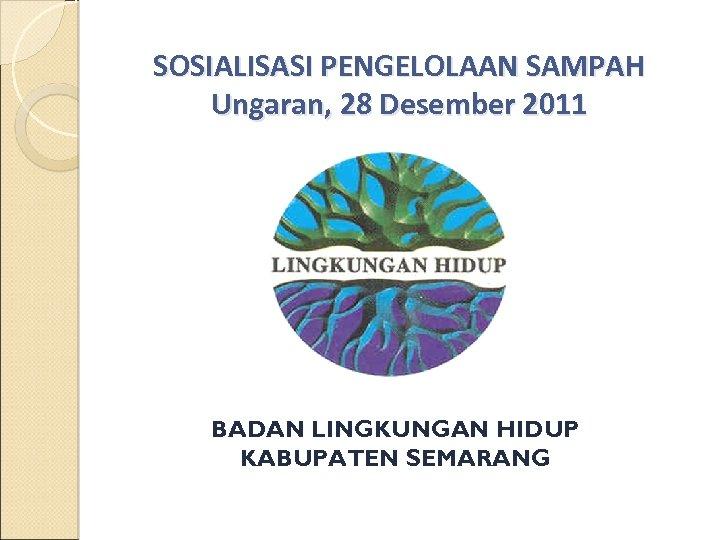 SOSIALISASI PENGELOLAAN SAMPAH Ungaran, 28 Desember 2011 BADAN LINGKUNGAN HIDUP KABUPATEN SEMARANG