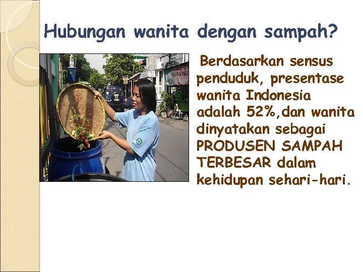 Hubungan wanita dengan sampah? Berdasarkan sensus penduduk, presentase wanita Indonesia adalah 52%, dan wanita